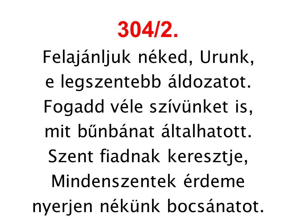 304/2. Felajánljuk néked, Urunk, e legszentebb áldozatot. Fogadd véle szívünket is, mit b ű nbánat általhatott. Szent fiadnak keresztje, Mindenszentek