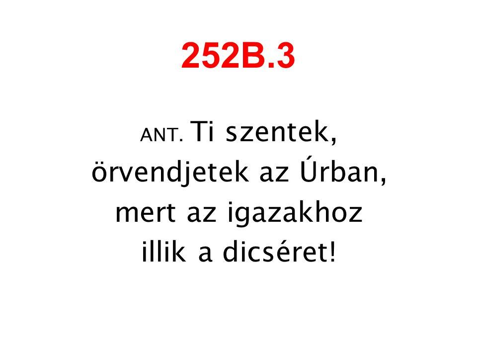 252B.3 ANT. Ti szentek, örvendjetek az Úrban, mert az igazakhoz illik a dicséret!