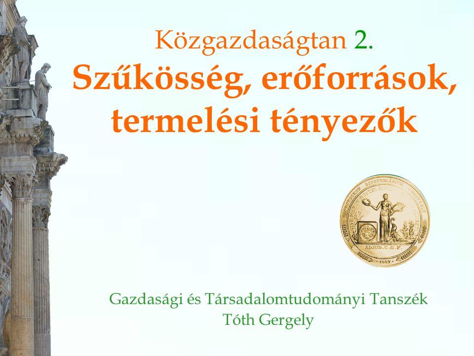 Közgazdaságtan 2. Szűkösség, erőforrások, termelési tényezők Gazdasági és Társadalomtudományi Tanszék Tóth Gergely