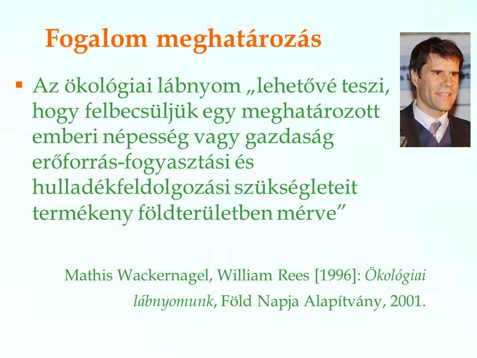 """Fogalom meghatározás  Az ökológiai lábnyom """"lehetővé teszi, hogy felbecsüljük egy meghatározott emberi népesség vagy gazdaság erőforrás-fogyasztási és hulladékfeldolgozási szükségleteit termékeny földterületben mérve Mathis Wackernagel, William Rees [1996]: Ökológiai lábnyomunk, Föld Napja Alapítvány, 2001."""