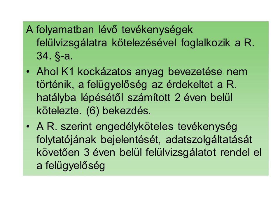 A folyamatban lévő tevékenységek felülvizsgálatra kötelezésével foglalkozik a R. 34. §-a. Ahol K1 kockázatos anyag bevezetése nem történik, a felügyel