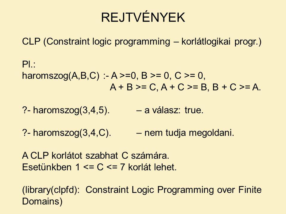 CLP (Constraint logic programming – korlátlogikai progr.) Pl.: haromszog(A,B,C) :- A >=0, B >= 0, C >= 0, A + B >= C, A + C >= B, B + C >= A.