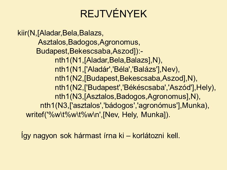 kiir(N,[Aladar,Bela,Balazs, Asztalos,Badogos,Agronomus, Budapest,Bekescsaba,Aszod]):- nth1(N1,[Aladar,Bela,Balazs],N), nth1(N1,[ Aladár , Béla , Balázs ],Nev), nth1(N2,[Budapest,Bekescsaba,Aszod],N), nth1(N2,[ Budapest , Békéscsaba , Aszód ],Hely), nth1(N3,[Asztalos,Badogos,Agronomus],N), nth1(N3,[ asztalos , bádogos , agronómus ],Munka), writef( %w\t%w\t%w\n ,[Nev, Hely, Munka]).
