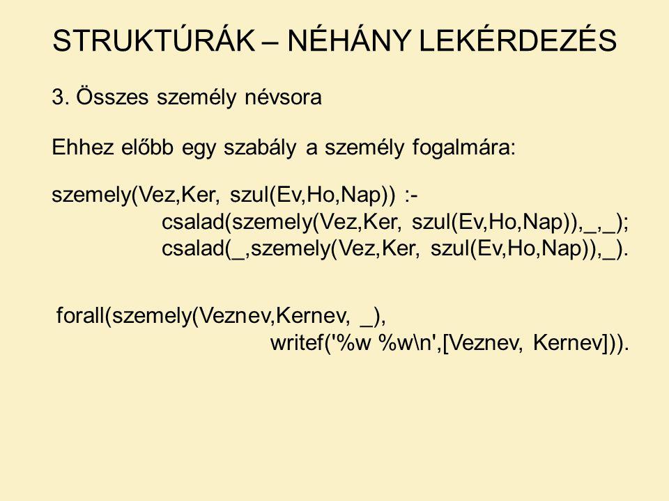 3. Összes személy névsora STRUKTÚRÁK – NÉHÁNY LEKÉRDEZÉS forall(szemely(Veznev,Kernev, _), writef('%w %w\n',[Veznev, Kernev])). Ehhez előbb egy szabál