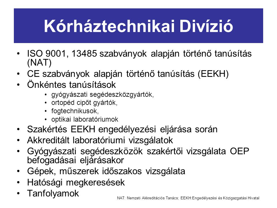 Kórháztechnikai Divízió ISO 9001, 13485 szabványok alapján történő tanúsítás (NAT) CE szabványok alapján történő tanúsítás (EEKH) Önkéntes tanúsítások gyógyászati segédeszközgyártók, ortopéd cipőt gyártók, fogtechnikusok, optikai laboratóriumok Szakértés EEKH engedélyezési eljárása során Akkreditált laboratóriumi vizsgálatok Gyógyászati segédeszközök szakértői vizsgálata OEP befogadásai eljárásakor Gépek, műszerek időszakos vizsgálata Hatósági megkeresések Tanfolyamok NAT: Nemzeti Akkreditációs Tanács; EEKH:Engedélyezési és Közigazgatási Hivatal
