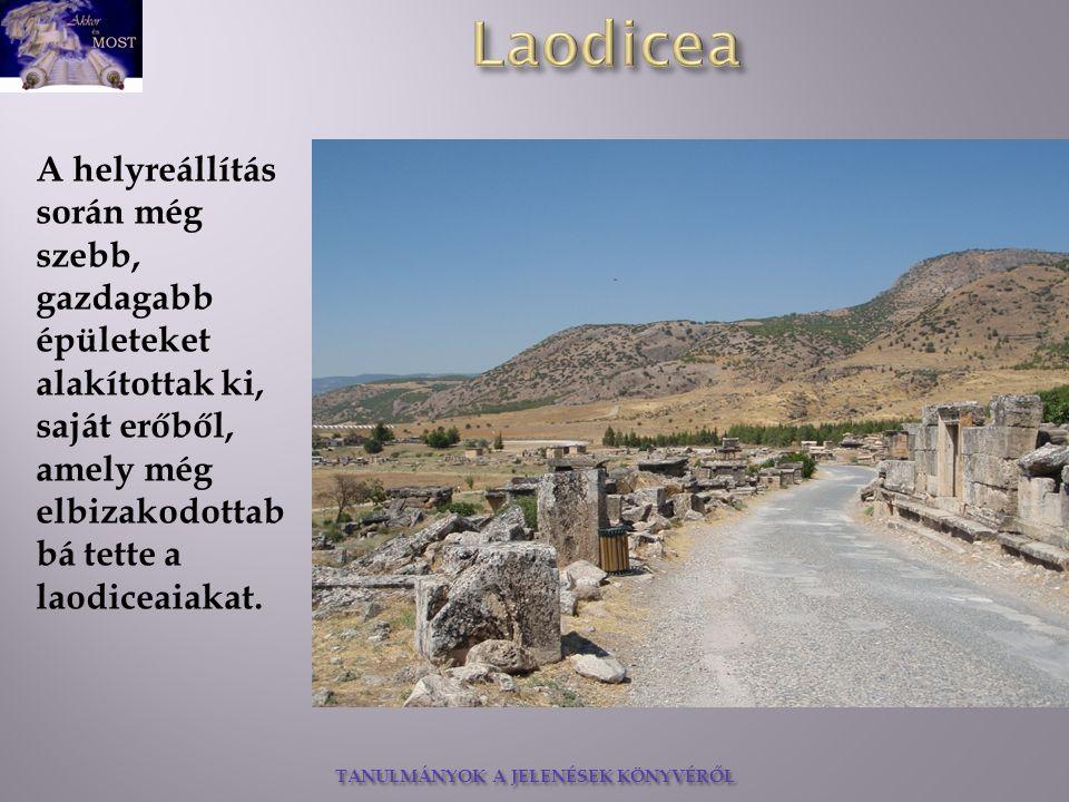 TANULMÁNYOK A JELENÉSEK KÖNYVÉRŐL A helyreállítás során még szebb, gazdagabb épületeket alakítottak ki, saját erőből, amely még elbizakodottab bá tette a laodiceaiakat.