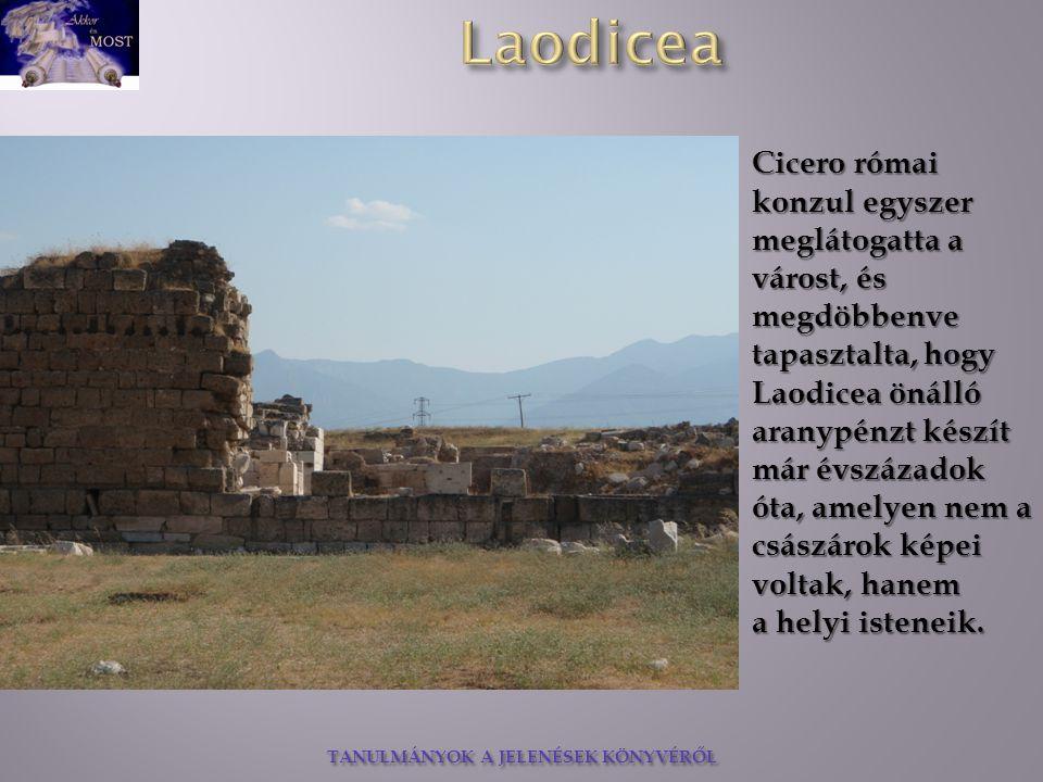 TANULMÁNYOK A JELENÉSEK KÖNYVÉRŐL Cicero római konzul egyszer meglátogatta a várost, és megdöbbenve tapasztalta, hogy Laodicea önálló aranypénzt készít már évszázadok óta, amelyen nem a császárok képei voltak, hanem a helyi isteneik.