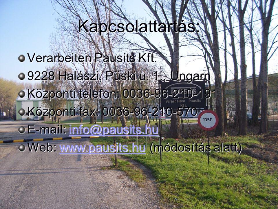 Kapcsolattartás: Verarbeiten Pausits Kft. 9228 Halászi, Püski u. 1., Ungarn Központi telefon: 0036-96-210-191 Központi fax: 0036-96-210-570 E-mail: in