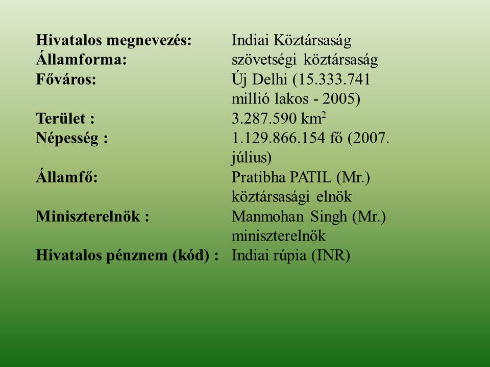 Hivatalos megnevezés: Indiai Köztársaság Államforma:szövetségi köztársaság Főváros:Új Delhi (15.333.741 millió lakos - 2005) Terület :3.287.590 km 2 N