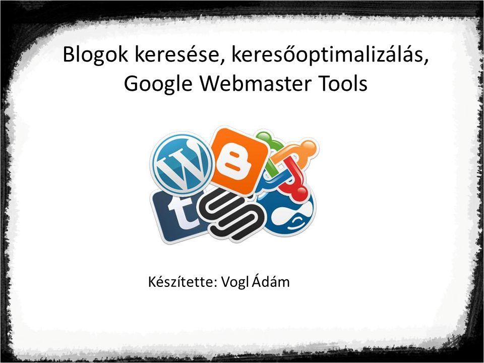 Blogok keresése, keresőoptimalizálás, Google Webmaster Tools Készítette: Vogl Ádám