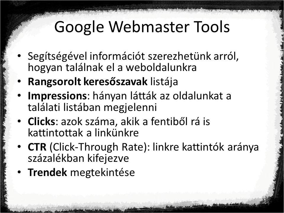 Google Webmaster Tools Segítségével információt szerezhetünk arról, hogyan találnak el a weboldalunkra Rangsorolt keresőszavak listája Impressions: hányan látták az oldalunkat a találati listában megjelenni Clicks: azok száma, akik a fentiből rá is kattintottak a linkünkre CTR (Click-Through Rate): linkre kattintók aránya százalékban kifejezve Trendek megtekintése