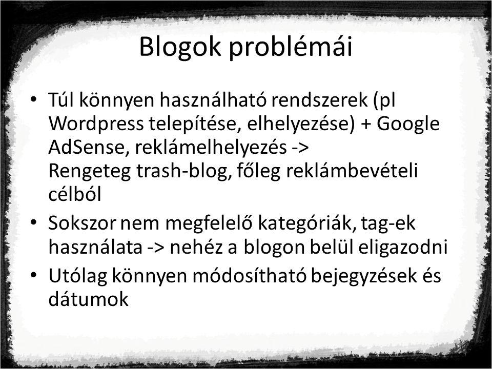 Blogok problémái Túl könnyen használható rendszerek (pl Wordpress telepítése, elhelyezése) + Google AdSense, reklámelhelyezés -> Rengeteg trash-blog, főleg reklámbevételi célból Sokszor nem megfelelő kategóriák, tag-ek használata -> nehéz a blogon belül eligazodni Utólag könnyen módosítható bejegyzések és dátumok