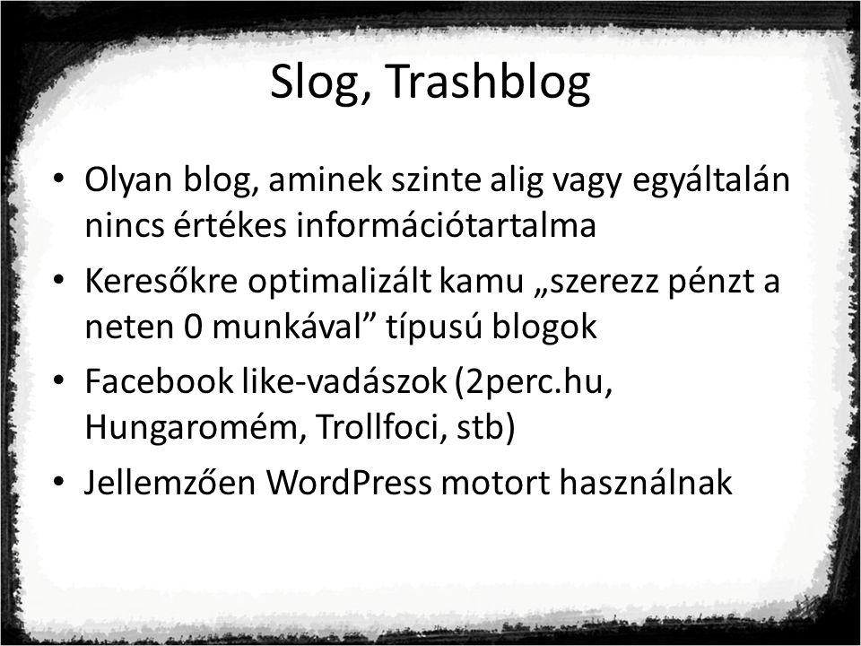 """Slog, Trashblog Olyan blog, aminek szinte alig vagy egyáltalán nincs értékes információtartalma Keresőkre optimalizált kamu """"szerezz pénzt a neten 0 munkával típusú blogok Facebook like-vadászok (2perc.hu, Hungaromém, Trollfoci, stb) Jellemzően WordPress motort használnak"""