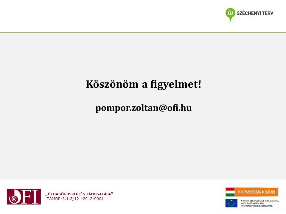 """""""P EDAGÓGUSKÉPZÉS TÁMOGATÁSA TÁMOP-3.1.5/12 -2012-0001 Köszönöm a figyelmet! pompor.zoltan@ofi.hu"""