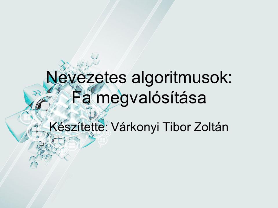 Nevezetes algoritmusok: Fa megvalósítása Készítette: Várkonyi Tibor Zoltán