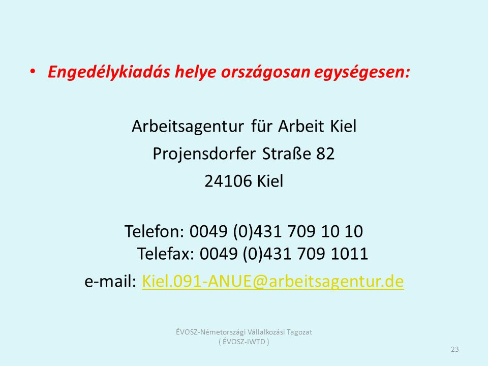 Engedélykiadás helye országosan egységesen: Arbeitsagentur für Arbeit Kiel Projensdorfer Straße 82 24106 Kiel Telefon: 0049 (0)431 709 10 10 Telefax: