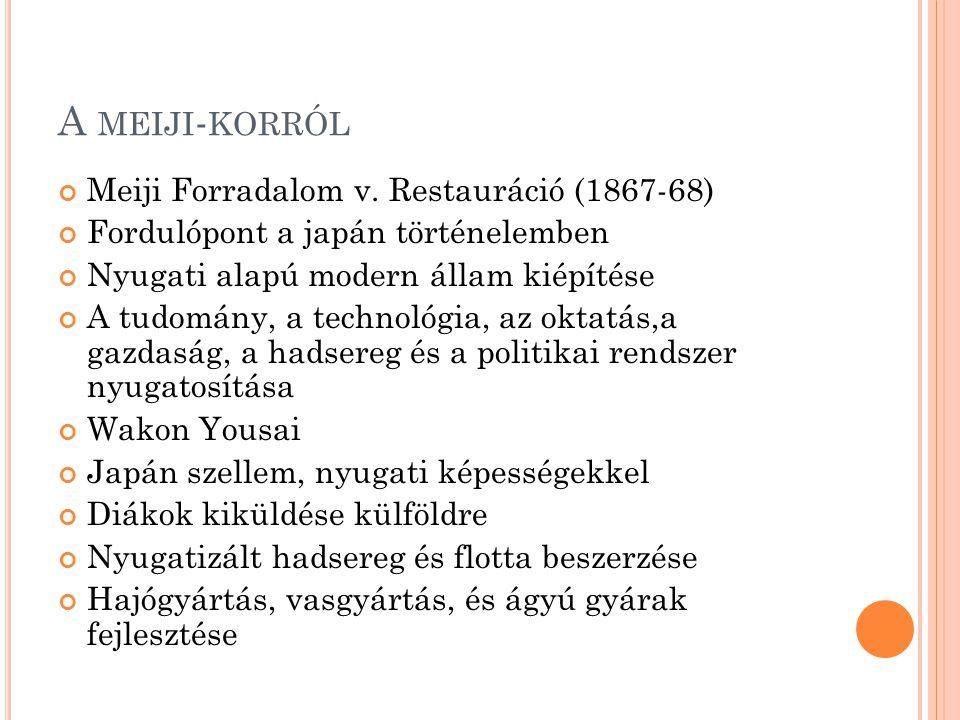 A MEIJI - KORRÓL Meiji Forradalom v. Restauráció (1867-68) Fordulópont a japán történelemben Nyugati alapú modern állam kiépítése A tudomány, a techno