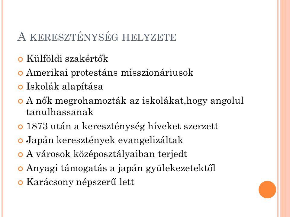 A KERESZTÉNYSÉG HELYZETE Külföldi szakértők Amerikai protestáns misszionáriusok Iskolák alapítása A nők megrohamozták az iskolákat,hogy angolul tanulhassanak 1873 után a kereszténység híveket szerzett Japán keresztények evangelizáltak A városok középosztályaiban terjedt Anyagi támogatás a japán gyülekezetektől Karácsony népszerű lett