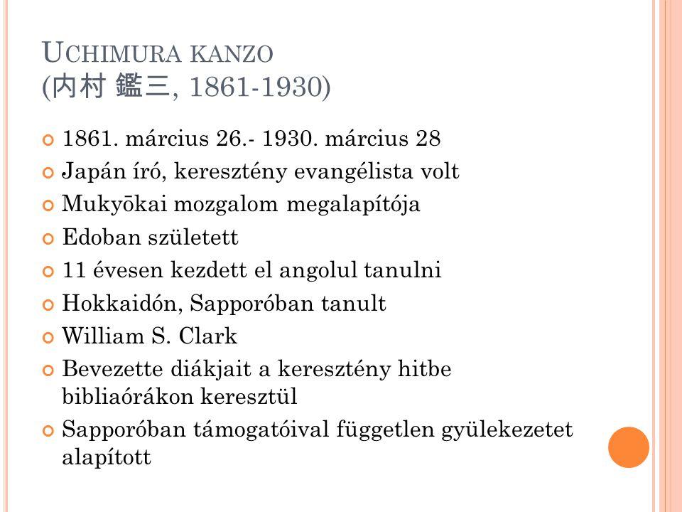 U CHIMURA KANZO ( 内村 鑑三, 1861-1930) 1861. március 26.- 1930. március 28 Japán író, keresztény evangélista volt Mukyōkai mozgalom megalapítója Edoban s