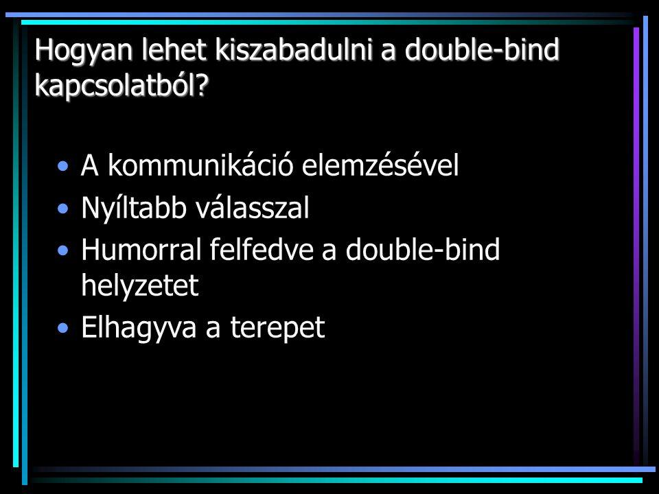 Hogyan lehet kiszabadulni a double-bind kapcsolatból? A kommunikáció elemzésével Nyíltabb válasszal Humorral felfedve a double-bind helyzetet Elhagyva
