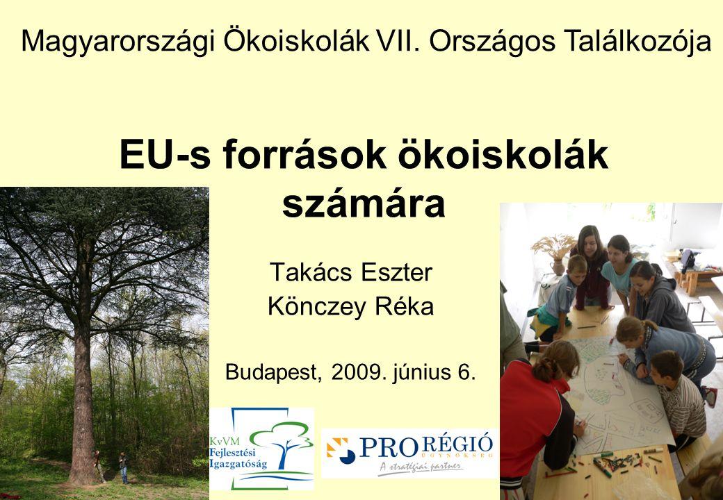 EU-s források ökoiskolák számára Takács Eszter Könczey Réka Budapest, 2009. június 6. Magyarországi Ökoiskolák VII. Országos Találkozója