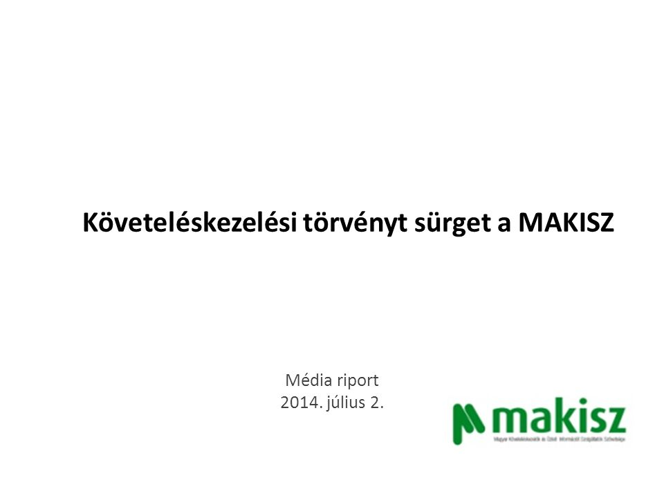 Követeléskezelési törvényt sürget a MAKISZ - TOP megjelenések Origo.hu Mindenkinek elege van a kopasz, kigyúrt behajtókból 2014.07.02 http://m.origo.hu/24/20140701-a-koveteleskezelok-irtak-maguknak-egy- torvenytervezetet-hogy-tisztuljon-a-piac.html