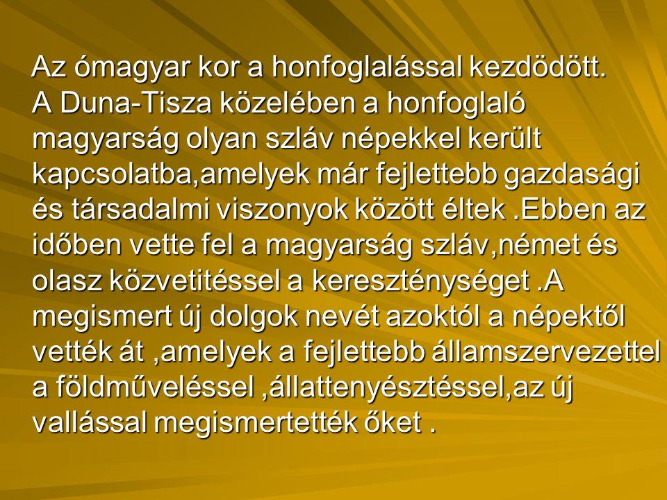 Az ómagyar kor a honfoglalással kezdödött. A Duna-Tisza közelében a honfoglaló magyarság olyan szláv népekkel került kapcsolatba,amelyek már fejletteb