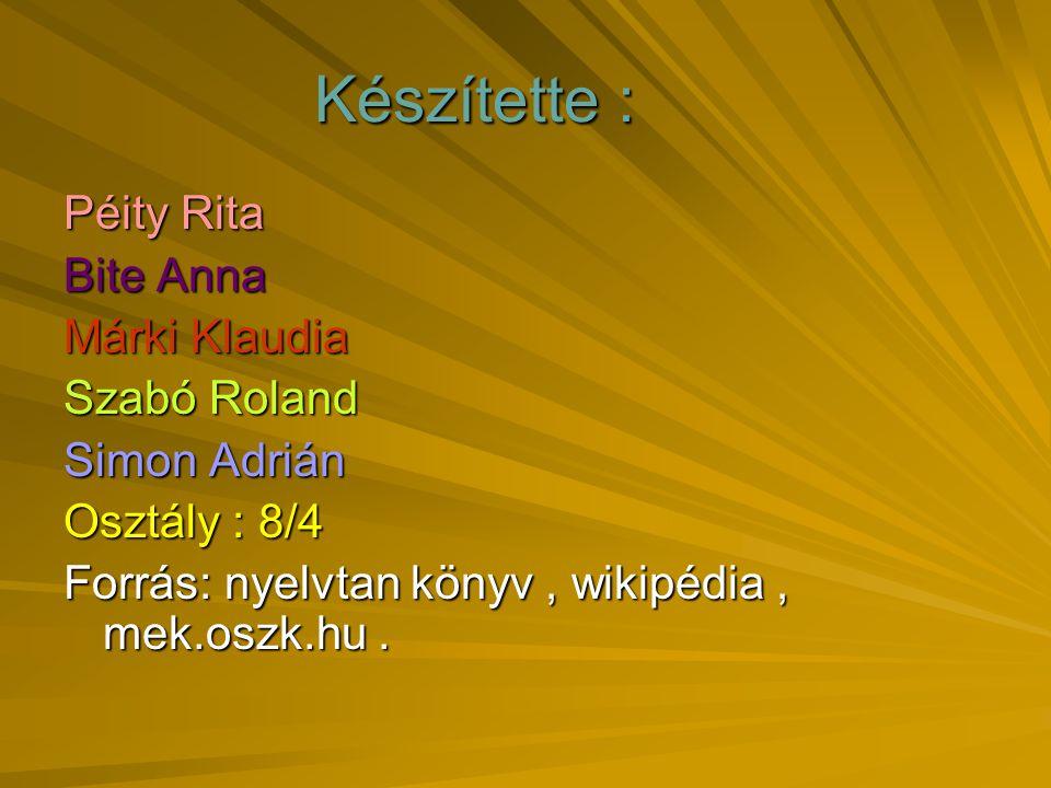 Készítette : Készítette : Péity Rita Bite Anna Márki Klaudia Szabó Roland Simon Adrián Osztály : 8/4 Forrás: nyelvtan könyv, wikipédia, mek.oszk.hu.