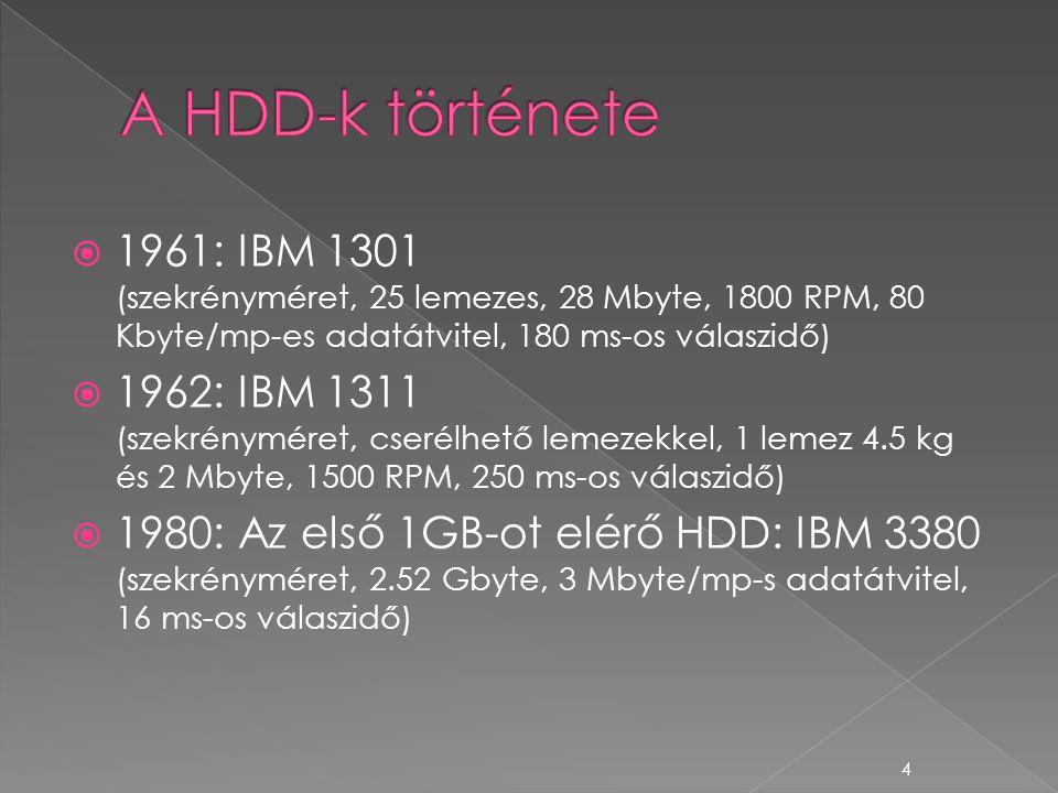  1961: IBM 1301 (szekrényméret, 25 lemezes, 28 Mbyte, 1800 RPM, 80 Kbyte/mp-es adatátvitel, 180 ms-os válaszidő)  1962: IBM 1311 (szekrényméret, cserélhető lemezekkel, 1 lemez 4.5 kg és 2 Mbyte, 1500 RPM, 250 ms-os válaszidő)  1980: Az első 1GB-ot elérő HDD: IBM 3380 (szekrényméret, 2.52 Gbyte, 3 Mbyte/mp-s adatátvitel, 16 ms-os válaszidő) 4