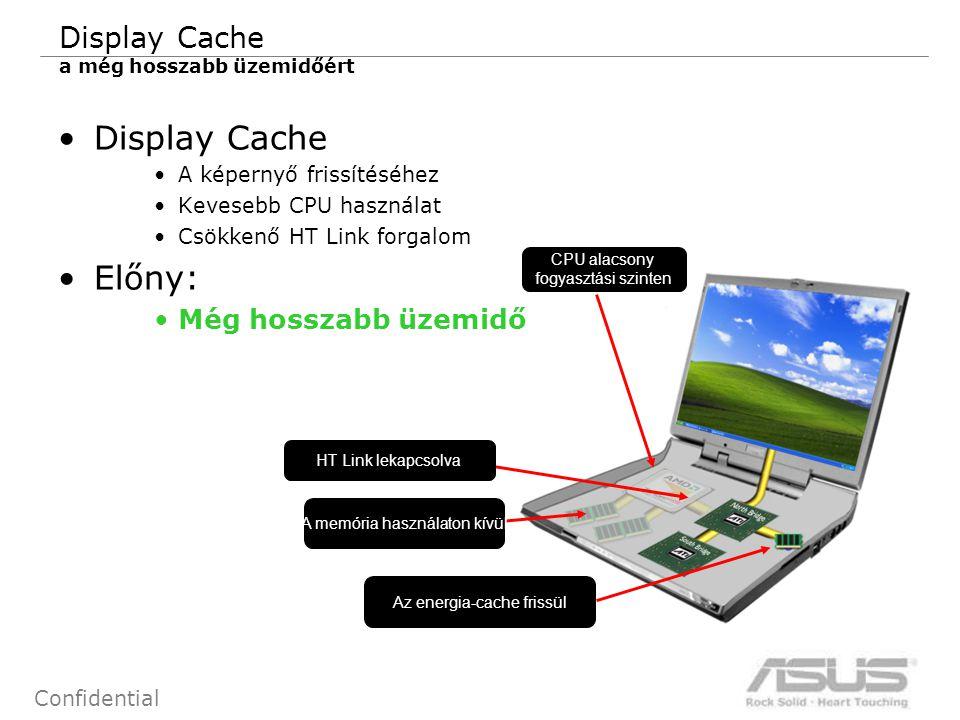 16 Confidential Display Cache a még hosszabb üzemidőért Display Cache A képernyő frissítéséhez Kevesebb CPU használat Csökkenő HT Link forgalom Előny: Még hosszabb üzemidő Az energia-cache frissül A memória használaton kívül CPU alacsony fogyasztási szinten HT Link lekapcsolva