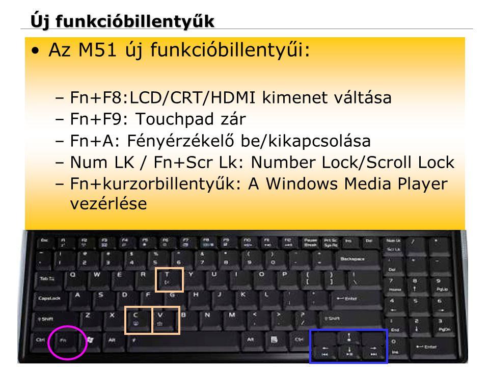 25 Confidential Új funkcióbillentyűk Az M51 új funkcióbillentyűi: –Fn+F8:LCD/CRT/HDMI kimenet váltása –Fn+F9: Touchpad zár –Fn+A: Fényérzékelő be/kikapcsolása –Num LK / Fn+Scr Lk: Number Lock/Scroll Lock –Fn+kurzorbillentyűk: A Windows Media Player vezérlése