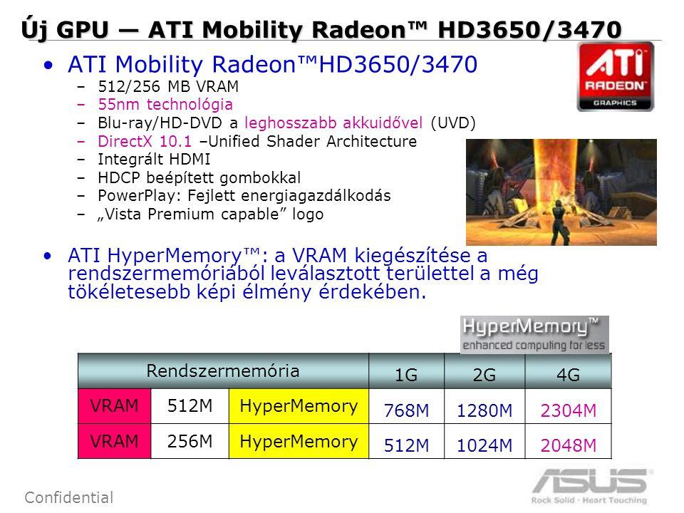 """27 Confidential ATI Mobility Radeon™HD3650/3470 –512/256 MB VRAM –55nm technológia –Blu-ray/HD-DVD a leghosszabb akkuidővel (UVD) –DirectX 10.1 –Unified Shader Architecture –Integrált HDMI –HDCP beépített gombokkal –PowerPlay: Fejlett energiagazdálkodás –""""Vista Premium capable logo ATI HyperMemory™: a VRAM kiegészítése a rendszermemóriából leválasztott területtel a még tökéletesebb képi élmény érdekében."""