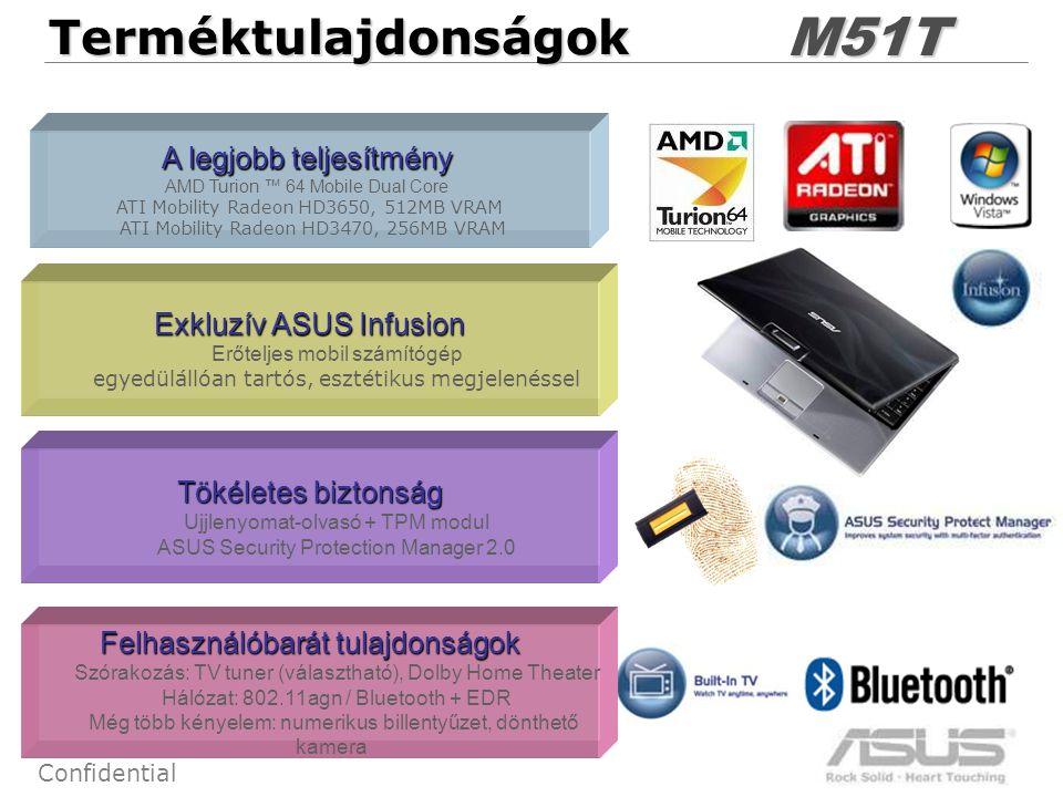 5 ConfidentialTerméktulajdonságokM51T A legjobb teljesítmény AMD Turion ™ 64 Mobile Dual Core ATI Mobility Radeon HD3650, 512MB VRAM ATI Mobility Radeon HD3470, 256MB VRAM Tökéletes biztonság Ujjlenyomat-olvasó + TPM modul ASUS Security Protection Manager 2.0 Felhasználóbarát tulajdonságok Szórakozás: TV tuner (választható), Dolby Home Theater Hálózat: 802.11agn / Bluetooth + EDR Még több kényelem: numerikus billentyűzet, dönthető kamera Exkluzív ASUS Infusion Erőteljes mobil számítógép egyedülállóan tartós, esztétikus megjelenéssel