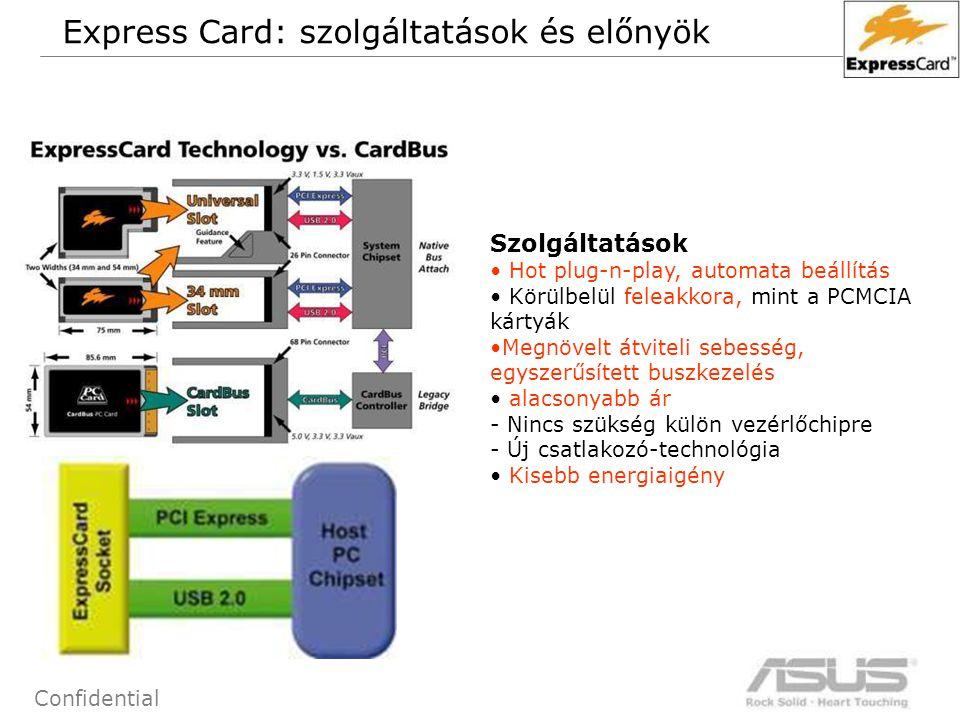 56 Confidential Szolgáltatások Hot plug-n-play, automata beállítás Körülbelül feleakkora, mint a PCMCIA kártyák Megnövelt átviteli sebesség, egyszerűsített buszkezelés alacsonyabb ár - Nincs szükség külön vezérlőchipre - Új csatlakozó-technológia Kisebb energiaigény Express Card: szolgáltatások és előnyök