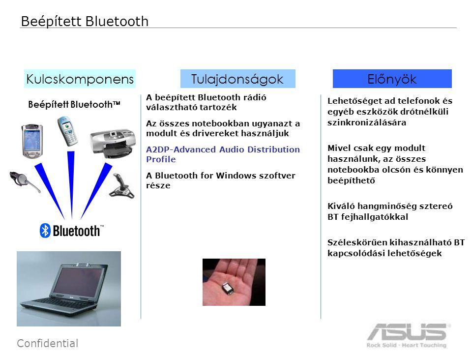 62 Confidential Beépített Bluetooth Kulcskomponens Tulajdonságok Előnyök Beépített Bluetooth  A beépített Bluetooth rádió választható tartozék Az összes notebookban ugyanazt a modult és drivereket használjuk A2DP-Advanced Audio Distribution Profile A Bluetooth for Windows szoftver része Lehetőséget ad telefonok és egyéb eszközök drótnélküli szinkronizálására Mivel csak egy modult használunk, az összes notebookba olcsón és könnyen beépíthető Kiváló hangminőség sztereó BT fejhallgatókkal Széleskörűen kihasználható BT kapcsolódási lehetőségek