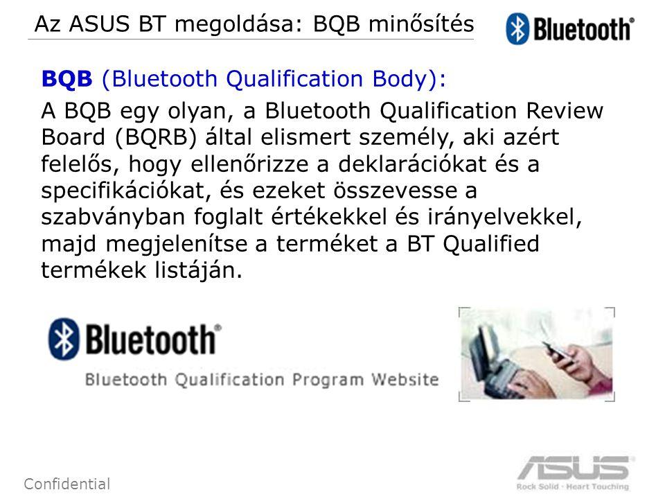 63 Confidential BQB (Bluetooth Qualification Body): A BQB egy olyan, a Bluetooth Qualification Review Board (BQRB) által elismert személy, aki azért felelős, hogy ellenőrizze a deklarációkat és a specifikációkat, és ezeket összevesse a szabványban foglalt értékekkel és irányelvekkel, majd megjelenítse a terméket a BT Qualified termékek listáján.