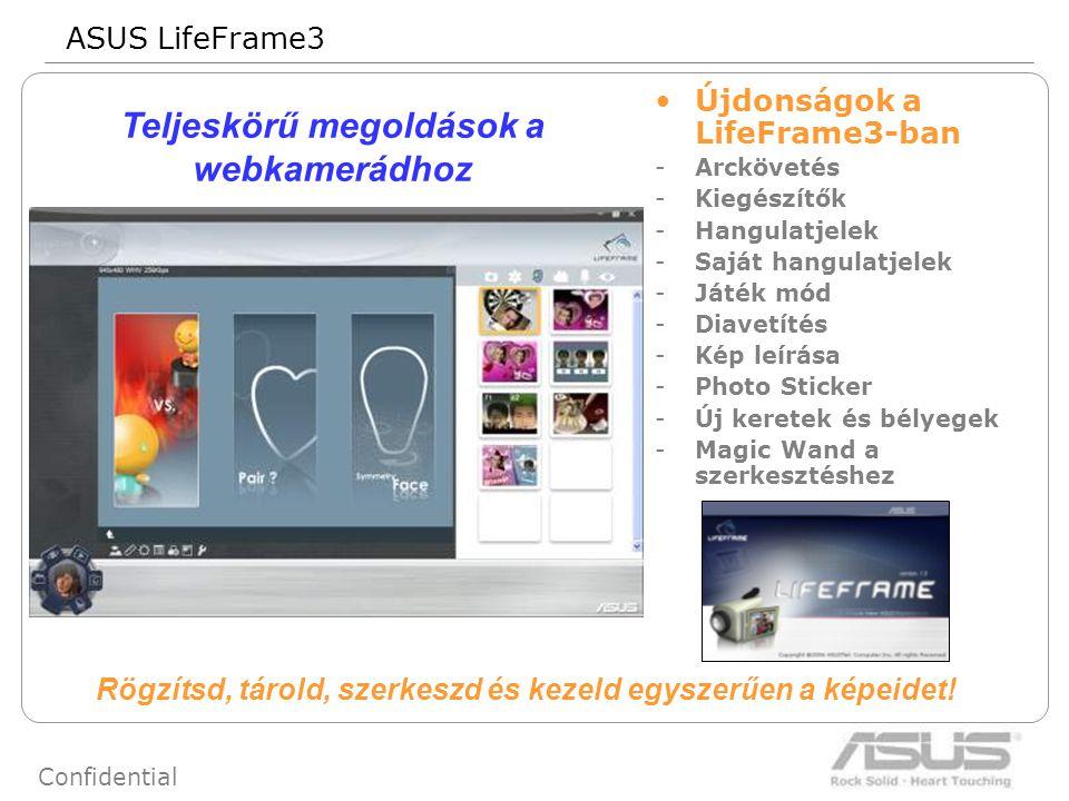 69 Confidential Újdonságok a LifeFrame3-ban -Arckövetés -Kiegészítők -Hangulatjelek -Saját hangulatjelek -Játék mód -Diavetítés -Kép leírása -Photo Sticker -Új keretek és bélyegek -Magic Wand a szerkesztéshez Teljeskörű megoldások a webkamerádhoz ASUS LifeFrame3 Rögzítsd, tárold, szerkeszd és kezeld egyszerűen a képeidet!