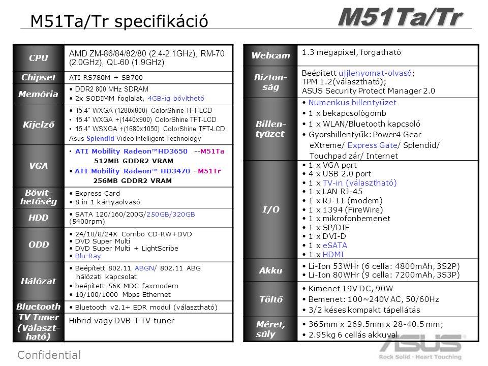 7 Confidential M51Ta/Tr specifikációM51Ta/Tr CPU AMD ZM-86/84/82/80 (2.4-2.1GHz), RM-70 (2.0GHz), QL-60 (1.9GHz) Chipset ATI RS780M + SB700 Memória DDR2 800 MHz SDRAM 2x SODIMM foglalat, 4GB-ig bővíthető Kijelző 15.4 WXGA (1280x800) ColorShine TFT-LCD 15.4 WXGA +(1440x900) ColorShine TFT-LCD 15.4 WSXGA +(1680x1050) ColorShine TFT-LCD Asus Splendid Video Intelligent Technology VGA ATI Mobility Radeon™HD3650 --M51Ta 512MB GDDR2 VRAM ATI Mobility Radeon™ HD3470 –M51Tr 256MB GDDR2 VRAM Bővít- hetőség Express Card 8 in 1 kártyaolvasó HDD SATA 120/160/200G/250GB/320GB (5400rpm) ODD 24/10/8/24X Combo CD-RW+DVD DVD Super Multi DVD Super Multi + LightScribe Blu-Ray Hálózat Beépített 802.11 ABGN/ 802.11 ABG hálózati kapcsolat beépített 56K MDC faxmodem 10/100/1000 Mbps Ethernet Bluetooth Bluetooth v2.1+ EDR modul (választható) TV Tuner (Választ- ható) Hibrid vagy DVB-T TV tuner Webcam 1.3 megapixel, forgatható Bizton- ság Beépített ujjlenyomat-olvasó; TPM 1.2(választható); ASUS Security Protect Manager 2.0 Billen- tyűzet Numerikus billentyűzet 1 x bekapcsológomb 1 x WLAN/Bluetooth kapcsoló Gyorsbillentyűk: Power4 Gear eXtreme/ Express Gate/ Splendid/ Touchpad zár/ Internet I/O 1 x VGA port 4 x USB 2.0 port 1 x TV-in (választható) 1 x LAN RJ-45 1 x RJ-11 (modem) 1 x 1394 (FireWire) 1 x mikrofonbemenet 1 x SP/DIF 1 x DVI-D 1 x eSATA 1 x HDMI Akku Li-Ion 53WHr (6 cella: 4800mAh, 3S2P) Li-Ion 80WHr (9 cella: 7200mAh, 3S3P) Töltő Kimenet 19V DC, 90W Bemenet: 100~240V AC, 50/60Hz 3/2 késes kompakt tápellátás Méret, súly 365mm x 269.5mm x 28-40.5 mm; 2.95kg 6 cellás akkuval