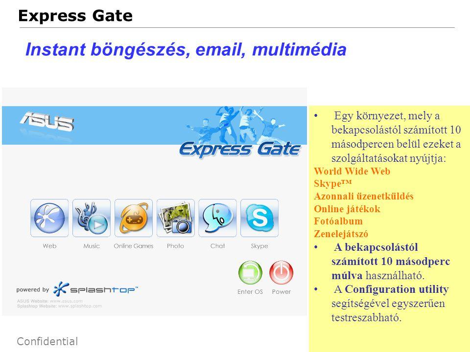 72 Confidential Express Gate Instant böngészés, email, multimédia Egy környezet, mely a bekapcsolástól számított 10 másodpercen belül ezeket a szolgáltatásokat nyújtja: World Wide Web Skype™ Azonnali üzenetküldés Online játékok Fotóalbum Zenelejátszó A bekapcsolástól számított 10 másodperc múlva használható.