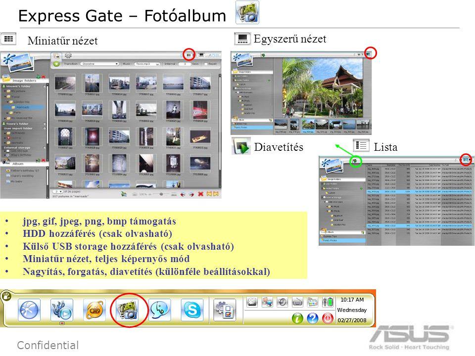 76 Confidential jpg, gif, jpeg, png, bmp támogatás HDD hozzáférés (csak olvasható) Külső USB storage hozzáférés (csak olvasható) Miniatűr nézet, teljes képernyős mód Nagyítás, forgatás, diavetítés (különféle beállításokkal) Express Gate – Fotóalbum Miniatűr nézet Lista Egyszerű nézet Diavetítés