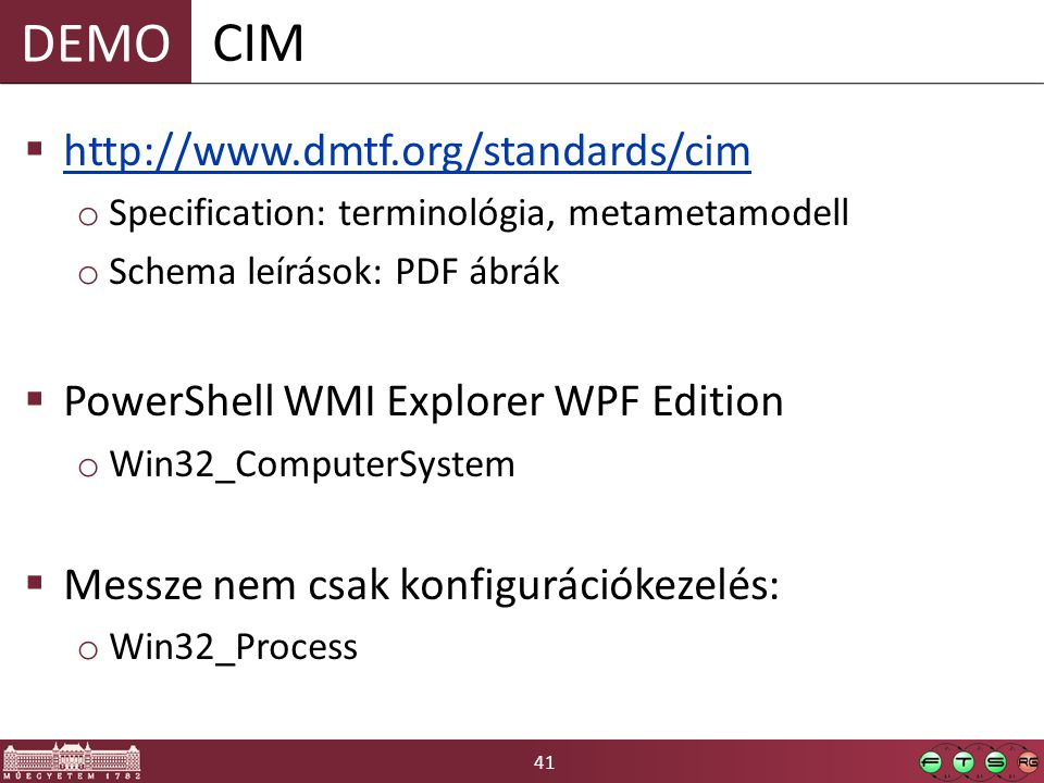 41 DEMO  http://www.dmtf.org/standards/cim http://www.dmtf.org/standards/cim o Specification: terminológia, metametamodell o Schema leírások: PDF ábrák  PowerShell WMI Explorer WPF Edition o Win32_ComputerSystem  Messze nem csak konfigurációkezelés: o Win32_Process CIM