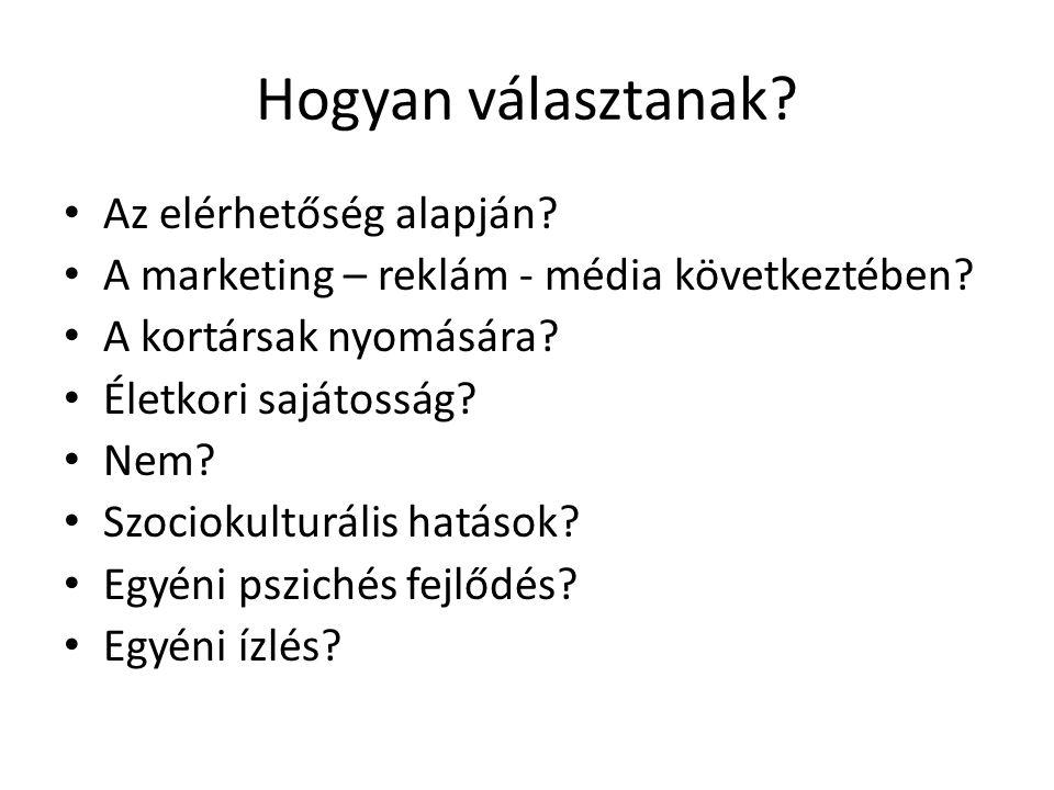 Hogyan választanak? Az elérhetőség alapján? A marketing – reklám - média következtében? A kortársak nyomására? Életkori sajátosság? Nem? Szociokulturá
