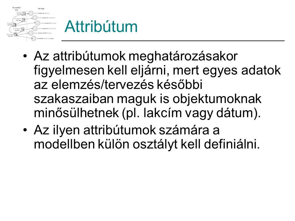 Attribútum Az attribútumok meghatározásakor figyelmesen kell eljárni, mert egyes adatok az elemzés/tervezés későbbi szakaszaiban maguk is objektumoknak minősülhetnek (pl.