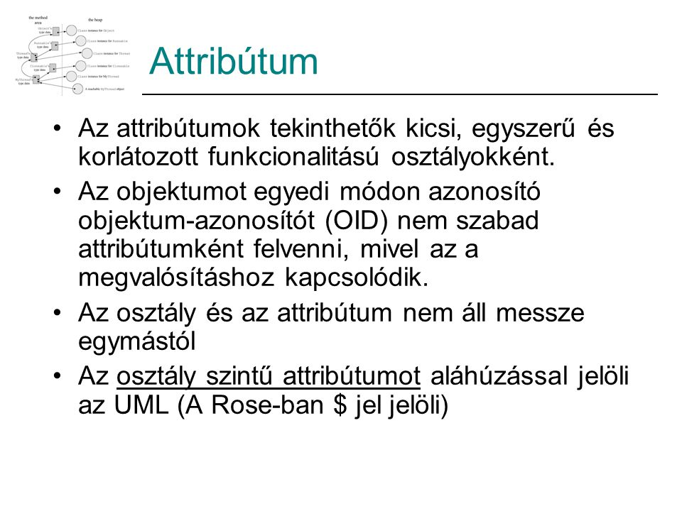 Attribútum Az attribútumok tekinthetők kicsi, egyszerű és korlátozott funkcionalitású osztályokként. Az objektumot egyedi módon azonosító objektum-azo
