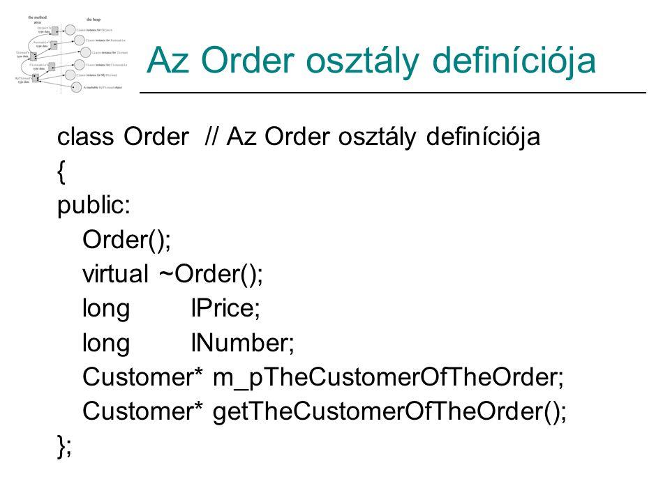 Az Order osztály definíciója class Order // Az Order osztály definíciója { public: Order(); virtual ~Order(); longlPrice; longlNumber; Customer* m_pTheCustomerOfTheOrder; Customer* getTheCustomerOfTheOrder(); };