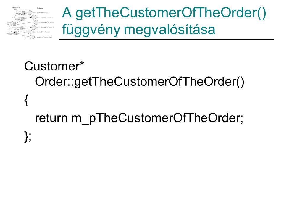 A getTheCustomerOfTheOrder() függvény megvalósítása Customer* Order::getTheCustomerOfTheOrder() { return m_pTheCustomerOfTheOrder; };