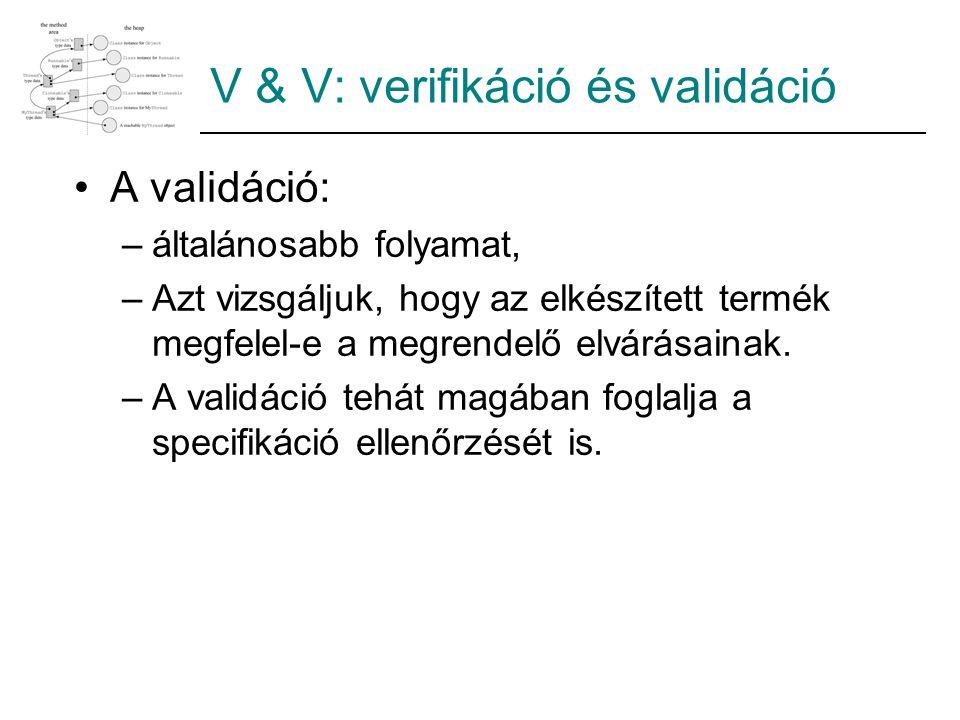 V & V: verifikáció és validáció A validáció: –általánosabb folyamat, –Azt vizsgáljuk, hogy az elkészített termék megfelel-e a megrendelő elvárásainak.