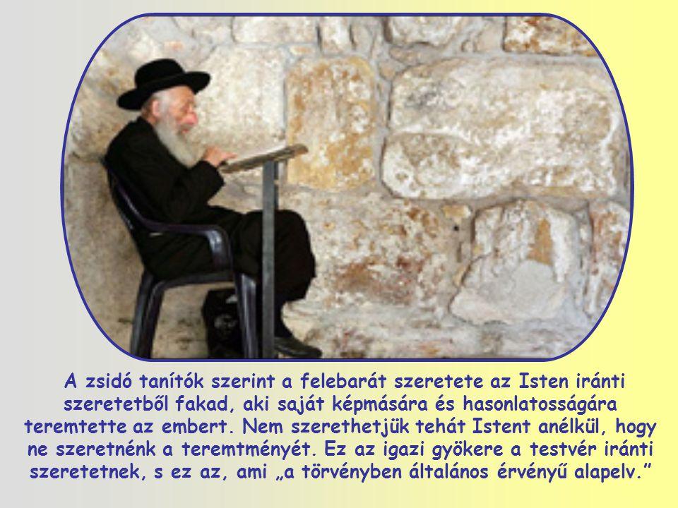 A zsidó tanítók szerint a felebarát szeretete az Isten iránti szeretetből fakad, aki saját képmására és hasonlatosságára teremtette az embert.