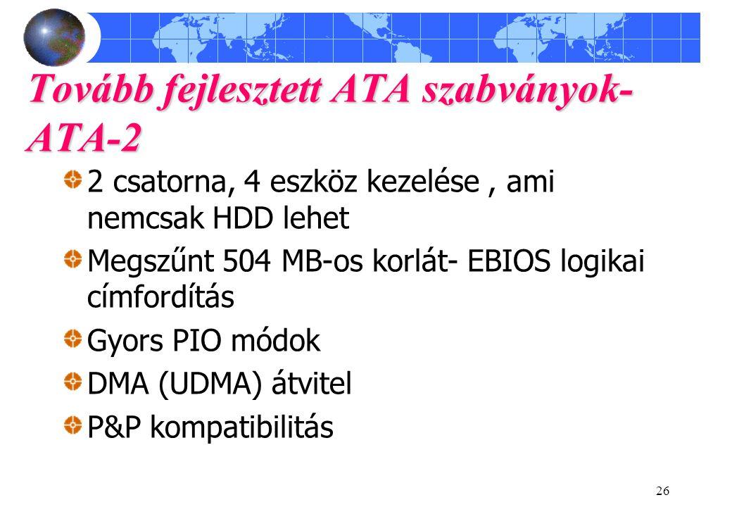 26 Tovább fejlesztett ATA szabványok- ATA-2 2 csatorna, 4 eszköz kezelése, ami nemcsak HDD lehet Megszűnt 504 MB-os korlát- EBIOS logikai címfordítás Gyors PIO módok DMA (UDMA) átvitel P&P kompatibilitás