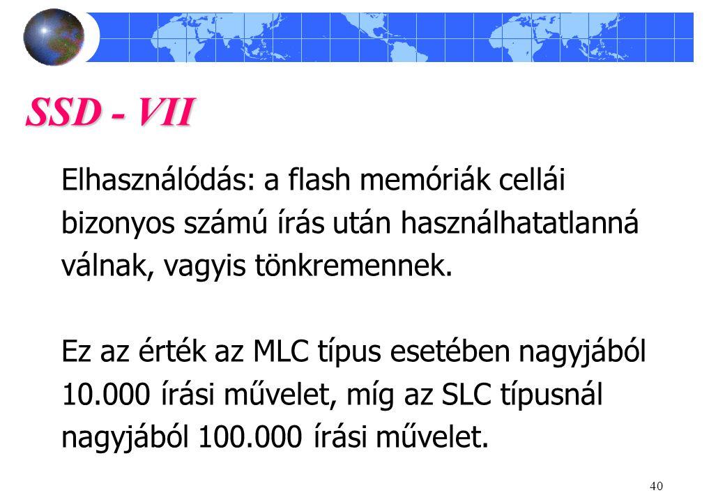 40 SSD - VII Elhasználódás: a flash memóriák cellái bizonyos számú írás után használhatatlanná válnak, vagyis tönkremennek.